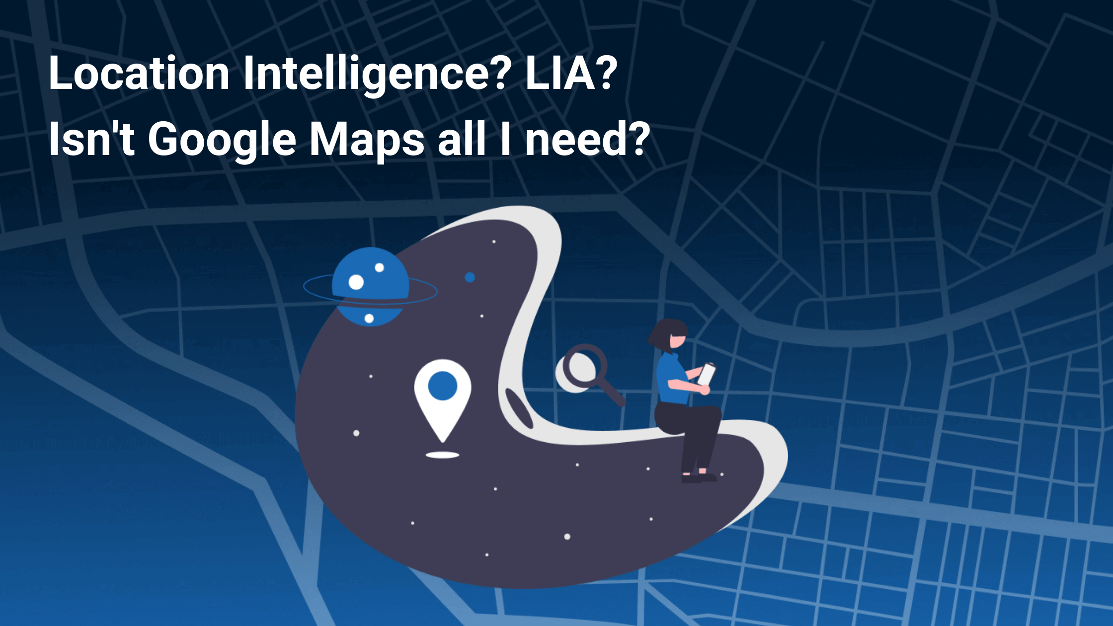 Location Intelligence? LIA? Isn`t Google Maps all I need?