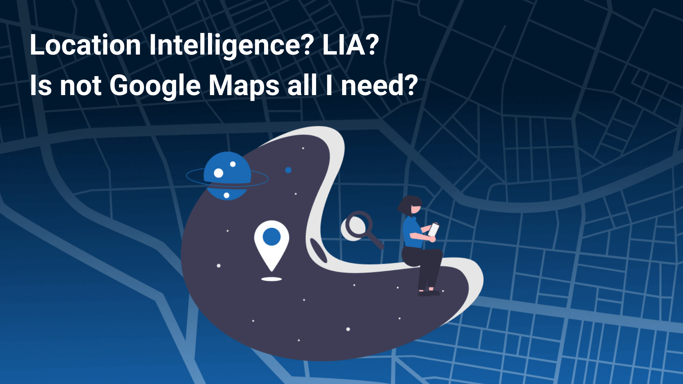 Location Intelligence? LIA? Is not Google Maps all I need?
