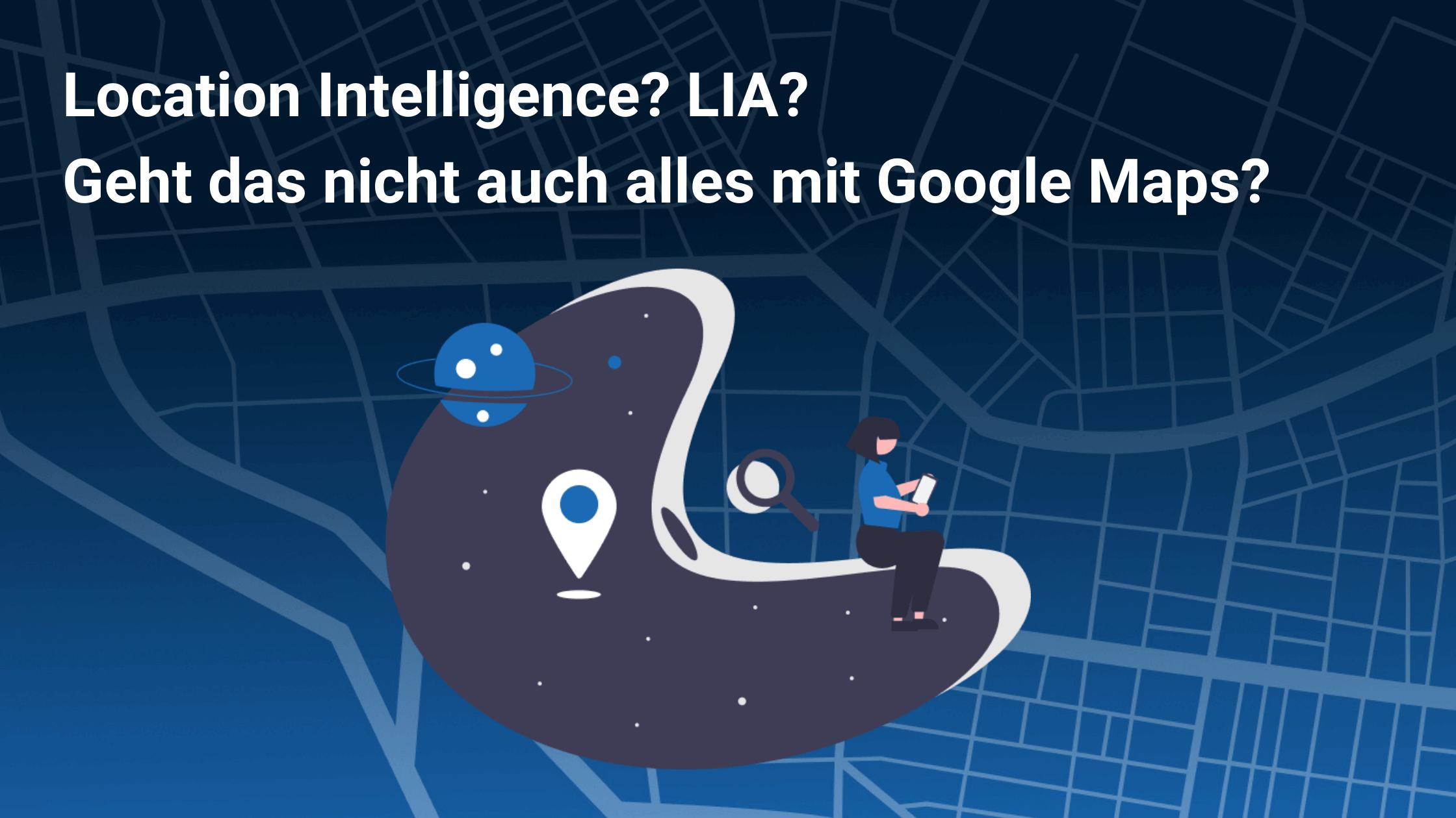 Location Intelligence?LIA? Geht das nicht auch alles mit Google Maps?